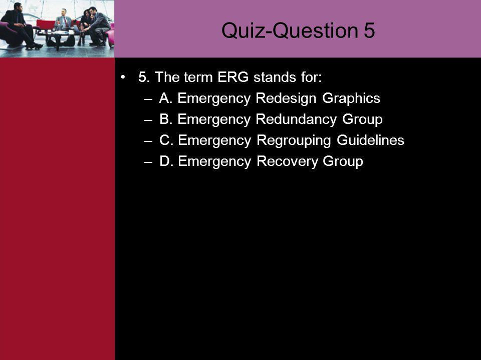 Quiz-Question 5 5. The term ERG stands for: –A. Emergency Redesign Graphics –B. Emergency Redundancy Group –C. Emergency Regrouping Guidelines –D. Eme
