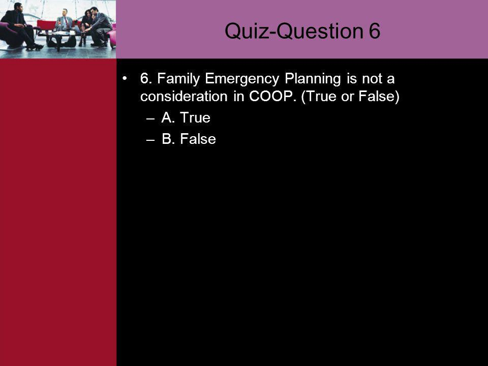 Quiz-Question 6 6. Family Emergency Planning is not a consideration in COOP. (True or False) –A. True –B. False