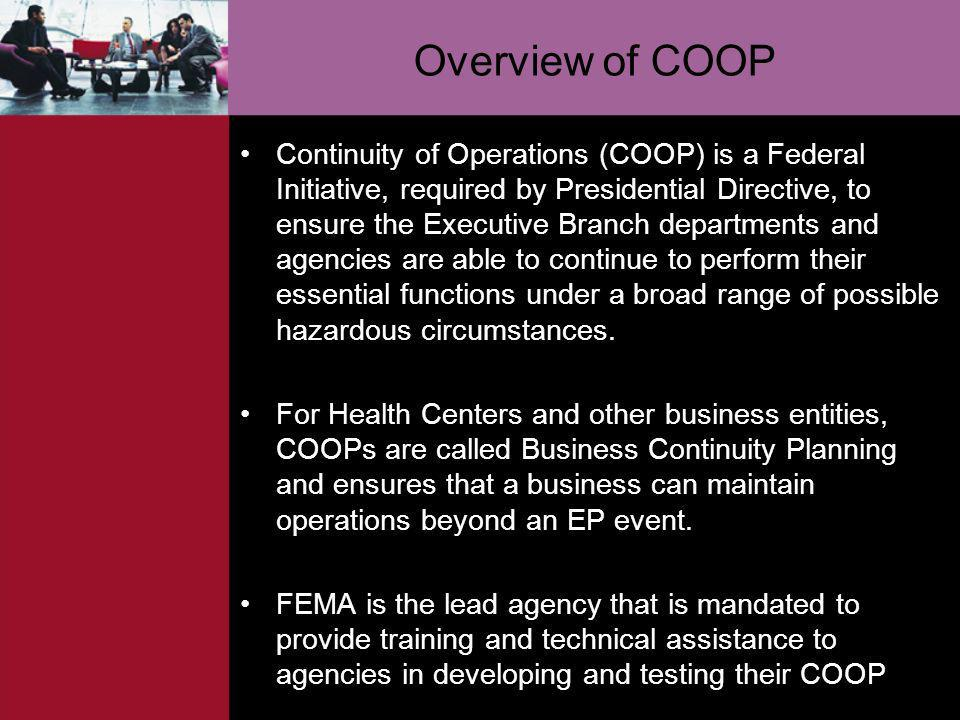 Overview of COOP Continuity of Operations (COOP) is a Federal Initiative, required by Presidential Directive, to ensure the Executive Branch departmen