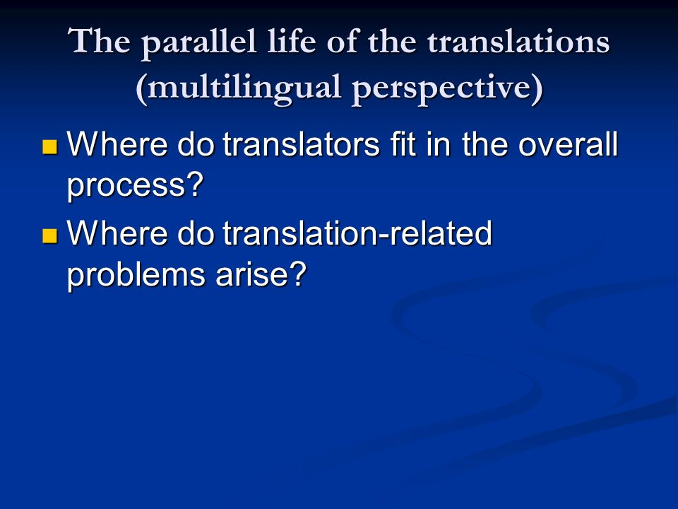 The parallel life of the translations (multilingual perspective) Where do translators fit in the overall process? Where do translators fit in the over