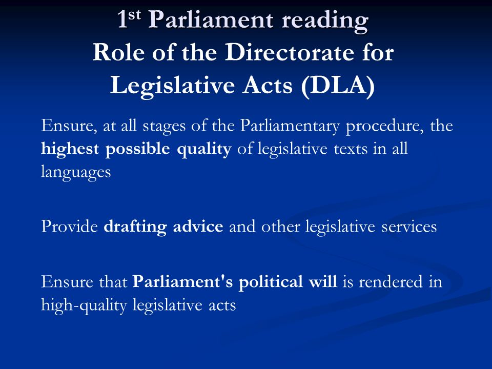 1 st Parliament reading 1 st Parliament reading Role of the Directorate for Legislative Acts (DLA) Ensure, at all stages of the Parliamentary procedur