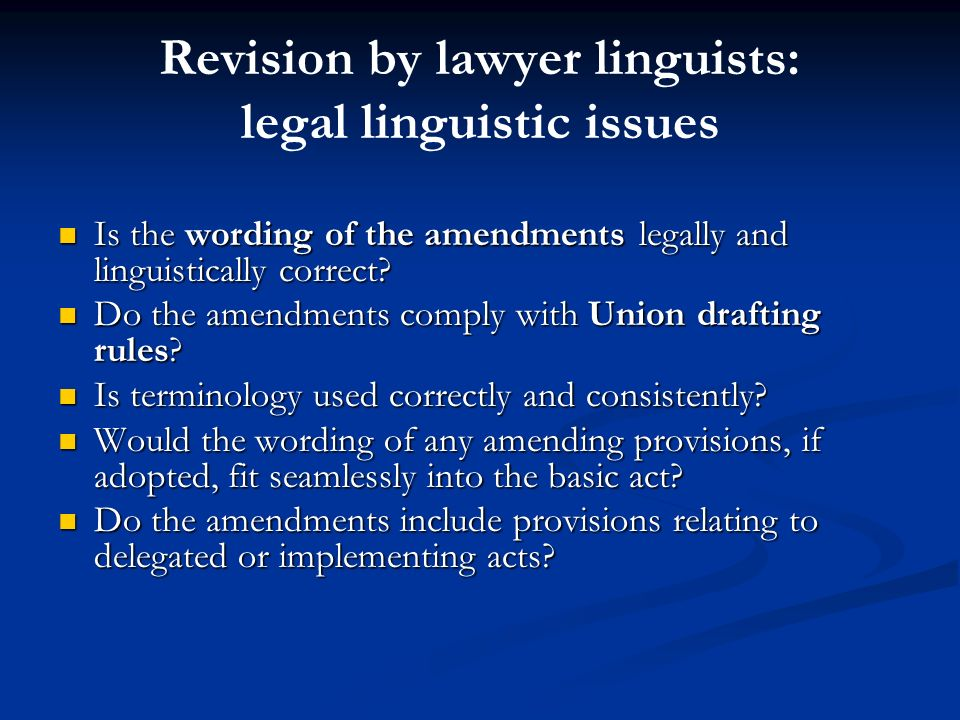 Revision by lawyer linguists: legal linguistic issues Is the wording of the amendments legally and linguistically correct? Is the wording of the amend