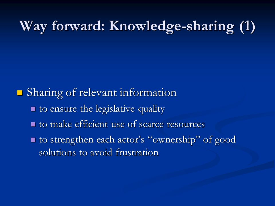 Way forward: Knowledge-sharing (1) Sharing of relevant information Sharing of relevant information to ensure the legislative quality to ensure the leg