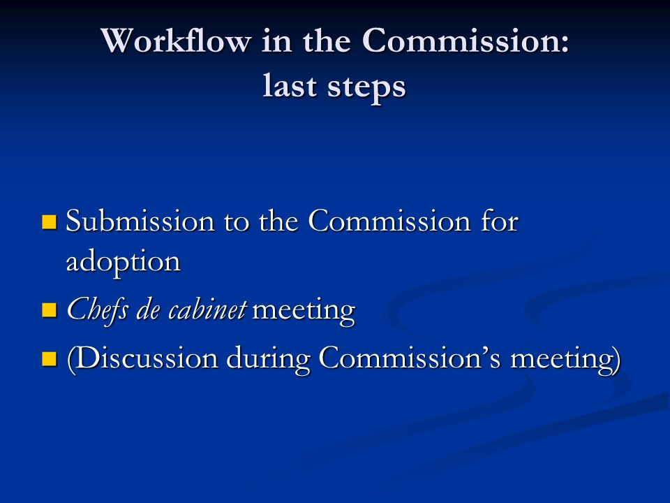 Workflow in the Commission: last steps Submission to the Commission for adoption Submission to the Commission for adoption Chefs de cabinet meeting Ch