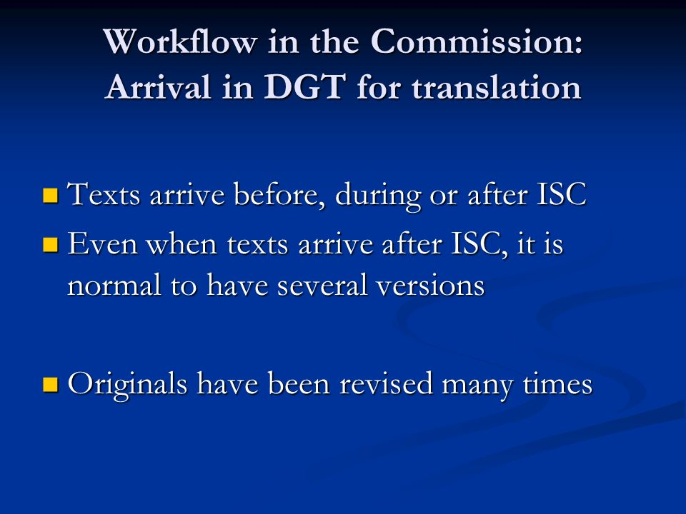 Workflow in the Commission: Arrival in DGT for translation Texts arrive before, during or after ISC Texts arrive before, during or after ISC Even when