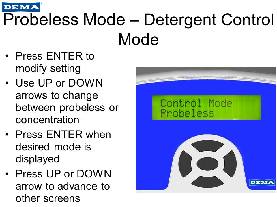 Probeless Mode – Detergent Control Mode Press ENTER to modify setting Use UP or DOWN arrows to change between probeless or concentration Press ENTER when desired mode is displayed Press UP or DOWN arrow to advance to other screens