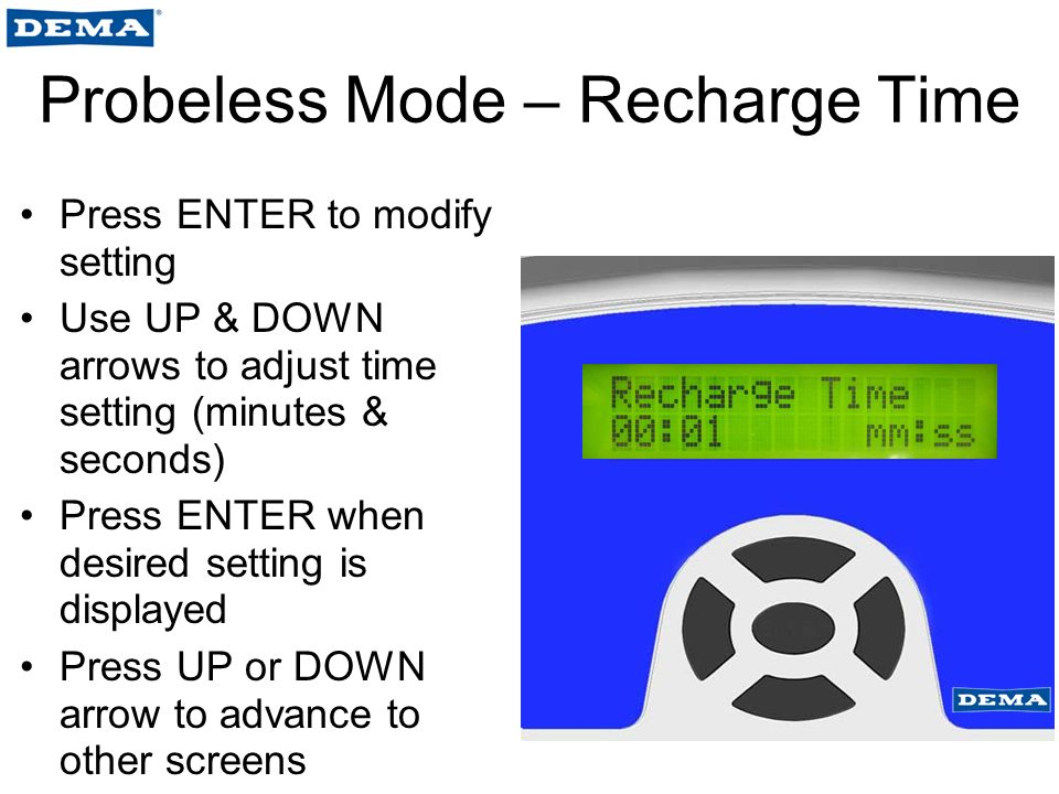 Probeless Mode – Recharge Time Press ENTER to modify setting Use UP & DOWN arrows to adjust time setting (minutes & seconds) Press ENTER when desired setting is displayed Press UP or DOWN arrow to advance to other screens