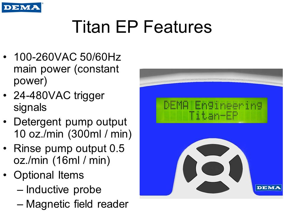 Titan EP Features 100-260VAC 50/60Hz main power (constant power) 24-480VAC trigger signals Detergent pump output 10 oz./min (300ml / min) Rinse pump output 0.5 oz./min (16ml / min) Optional Items –Inductive probe –Magnetic field reader