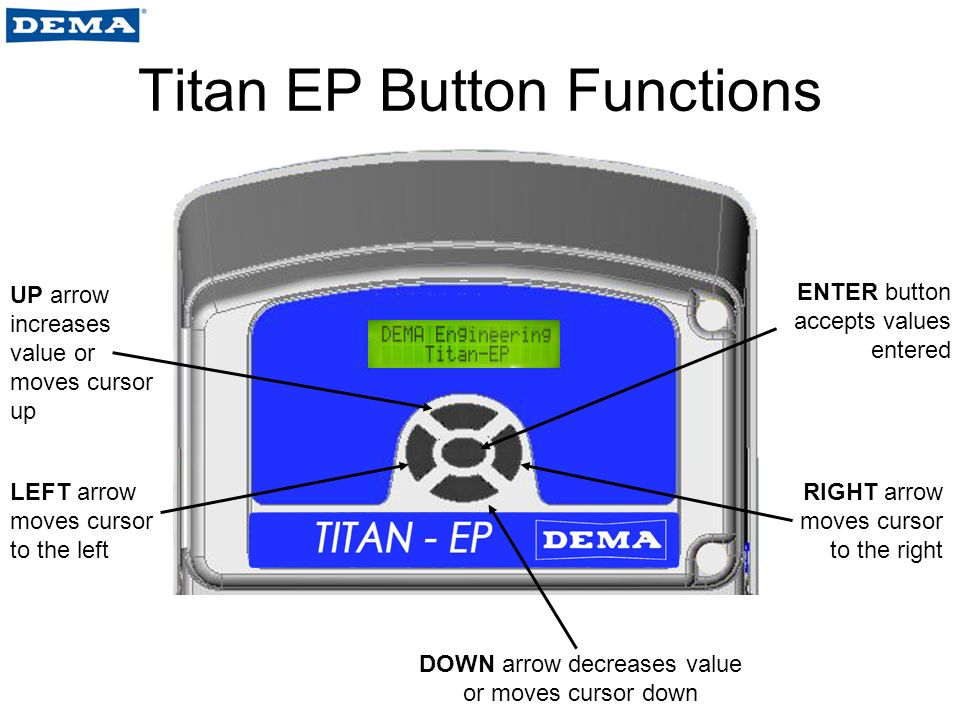 Titan EP Button Functions LEFT arrow moves cursor to the left DOWN arrow decreases value or moves cursor down RIGHT arrow moves cursor to the right UP arrow increases value or moves cursor up ENTER button accepts values entered