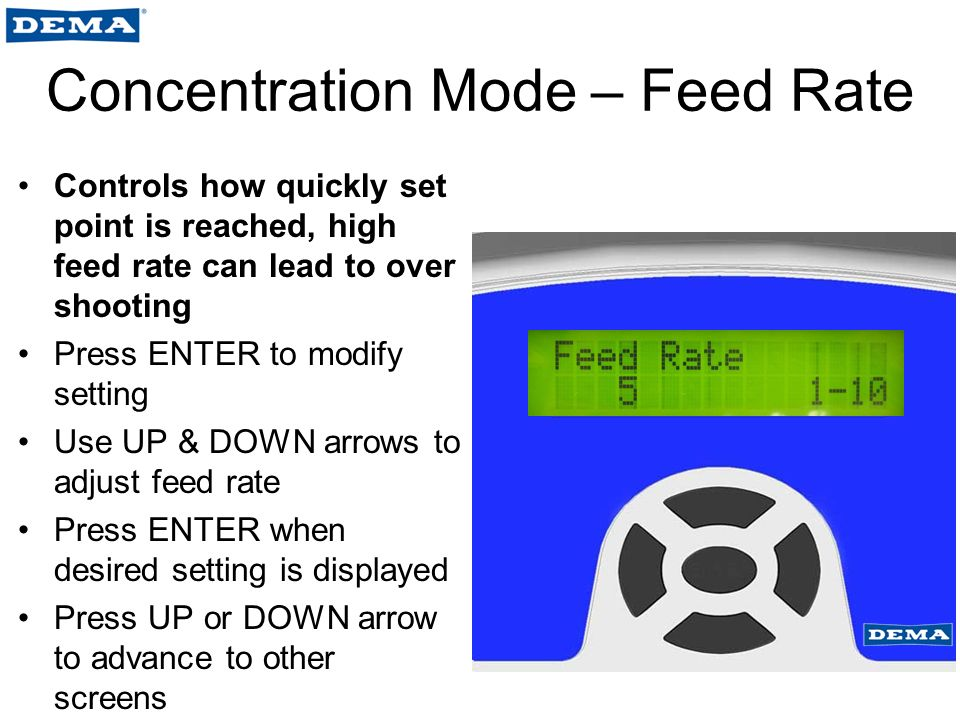Concentration Mode – Feed Rate Controls how quickly set point is reached, high feed rate can lead to over shooting Press ENTER to modify setting Use UP & DOWN arrows to adjust feed rate Press ENTER when desired setting is displayed Press UP or DOWN arrow to advance to other screens