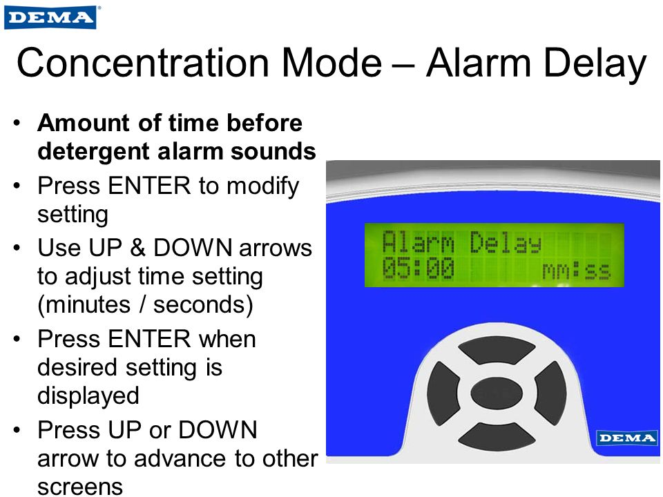 Concentration Mode – Alarm Delay Amount of time before detergent alarm sounds Press ENTER to modify setting Use UP & DOWN arrows to adjust time setting (minutes / seconds) Press ENTER when desired setting is displayed Press UP or DOWN arrow to advance to other screens