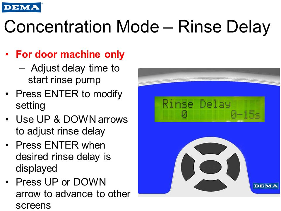 Concentration Mode – Rinse Delay For door machine only – Adjust delay time to start rinse pump Press ENTER to modify setting Use UP & DOWN arrows to adjust rinse delay Press ENTER when desired rinse delay is displayed Press UP or DOWN arrow to advance to other screens