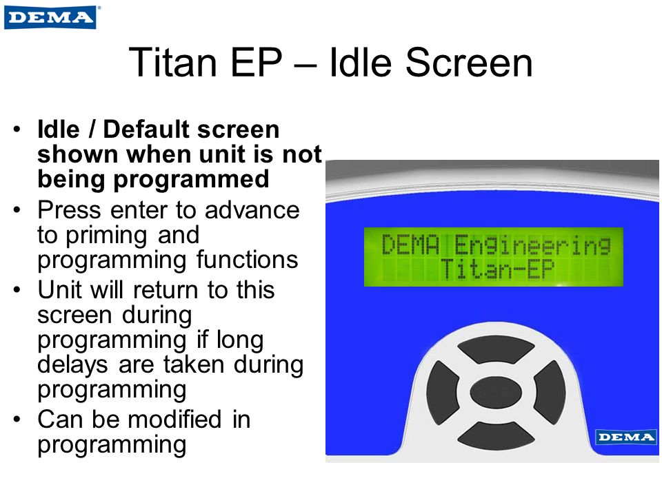 Titan EP – Idle Screen Idle / Default screen shown when unit is not being programmed Press enter to advance to priming and programming functions Unit will return to this screen during programming if long delays are taken during programming Can be modified in programming