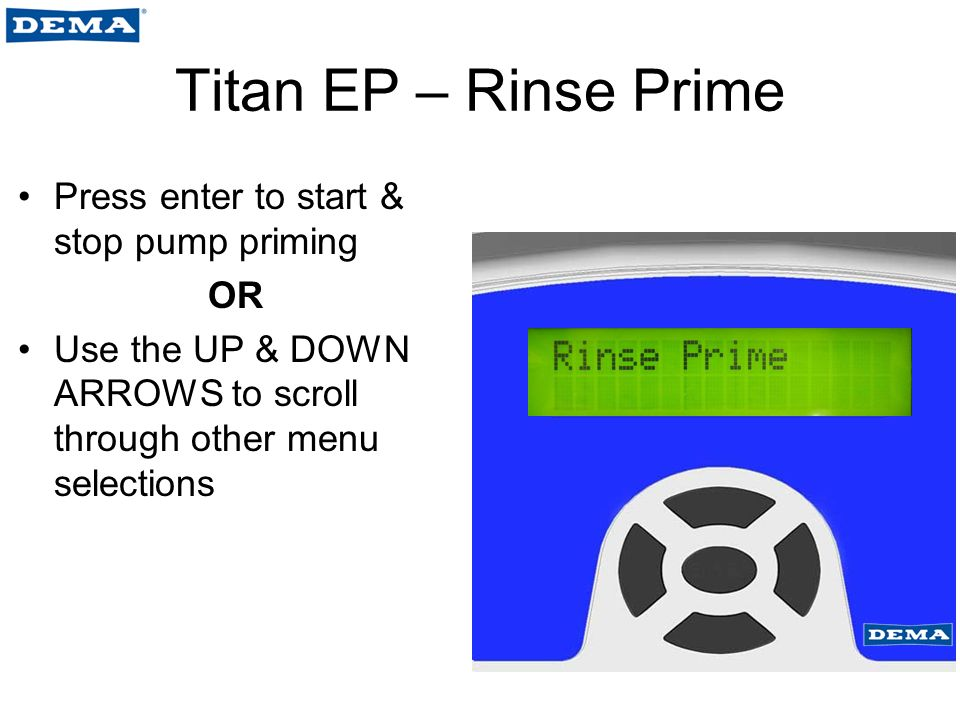 Titan EP – Rinse Prime Press enter to start & stop pump priming OR Use the UP & DOWN ARROWS to scroll through other menu selections