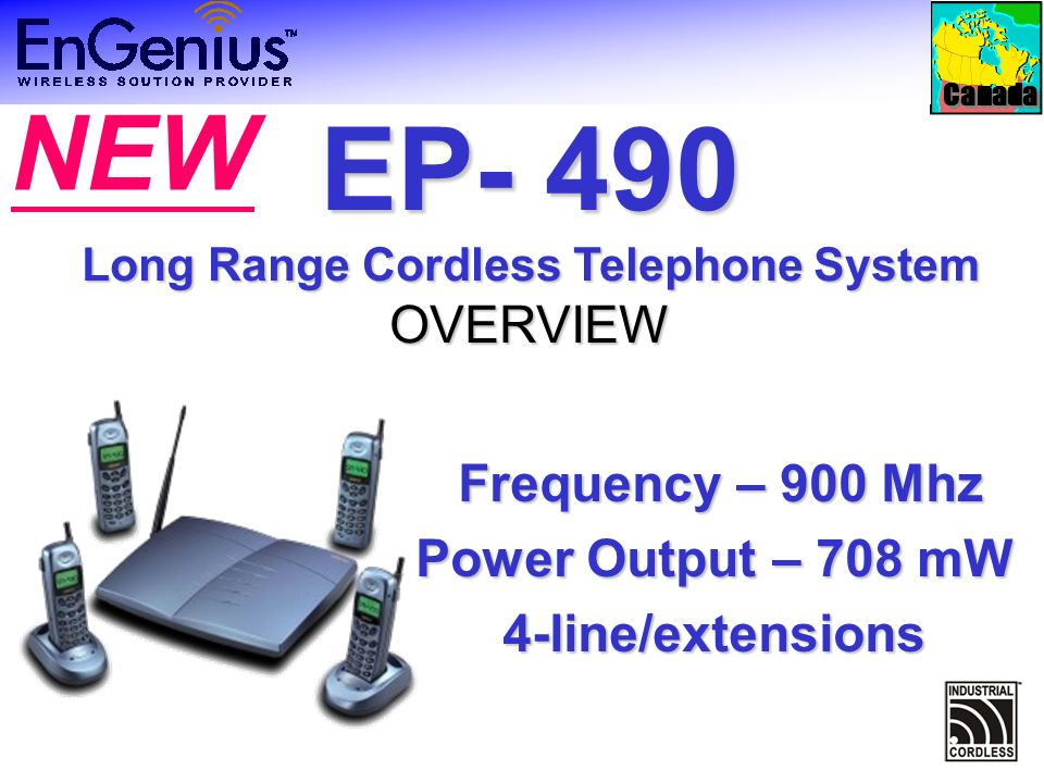 Canada Frequency – 900 Mhz Frequency – 900 Mhz Power Output – 708 mW 4-line/extensions EP- 490 Long Range Cordless Telephone System OVERVIEW NEW
