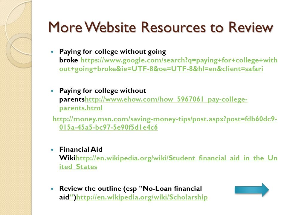 More Website Resources to Review Paying for college without going broke https://www.google.com/search q=paying+for+college+with out+going+broke&ie=UTF-8&oe=UTF-8&hl=en&client=safari https://www.google.com/search q=paying+for+college+with out+going+broke&ie=UTF-8&oe=UTF-8&hl=en&client=safari Paying for college without parentshttp://www.ehow.com/how_5967061_pay-college- parents.htmlhttp://www.ehow.com/how_5967061_pay-college- parents.html http://money.msn.com/saving-money-tips/post.aspx post=fdb60dc9- 015a-45a5-bc97-5e90f5d1e4c6http://money.msn.com/saving-money-tips/post.aspx post=fdb60dc9- 015a-45a5-bc97-5e90f5d1e4c6 Financial Aid Wikihttp://en.wikipedia.org/wiki/Student_financial_aid_in_the_Un ited_Stateshttp://en.wikipedia.org/wiki/Student_financial_aid_in_the_Un ited_States Review the outline (esp No-Loan financial aid)http://en.wikipedia.org/wiki/Scholarshiphttp://en.wikipedia.org/wiki/Scholarship