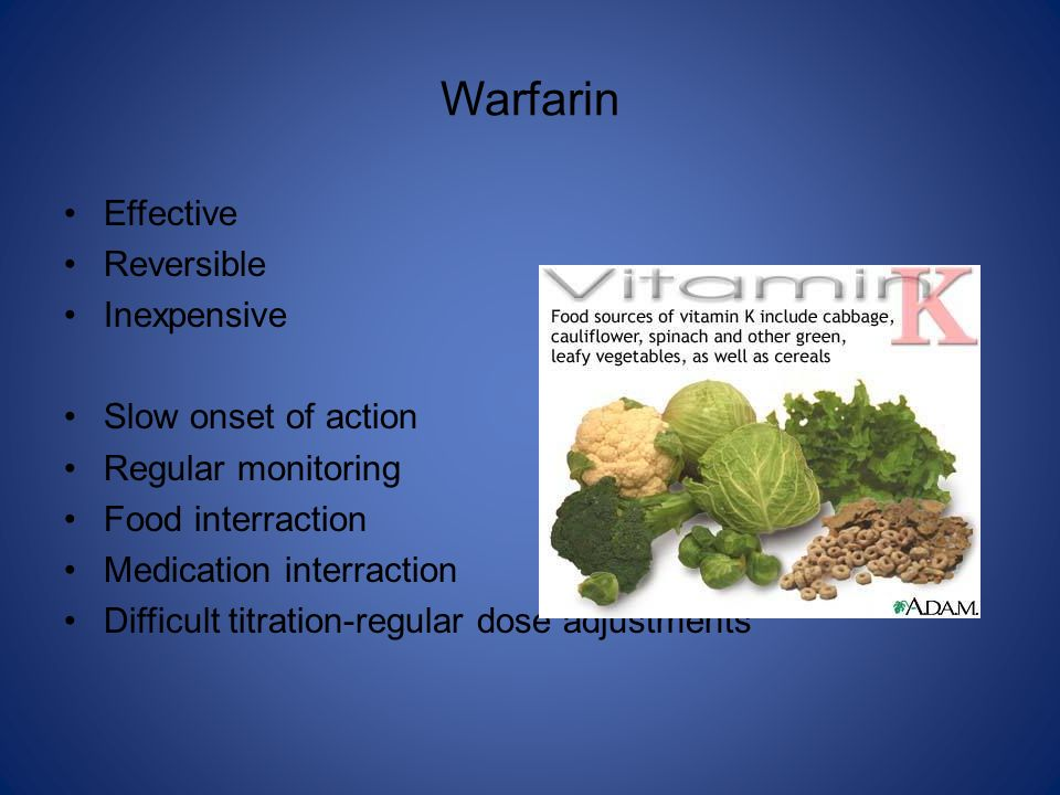 Warfarin Effective Reversible Inexpensive Slow onset of action Regular monitoring Food interraction Medication interraction Difficult titration-regula