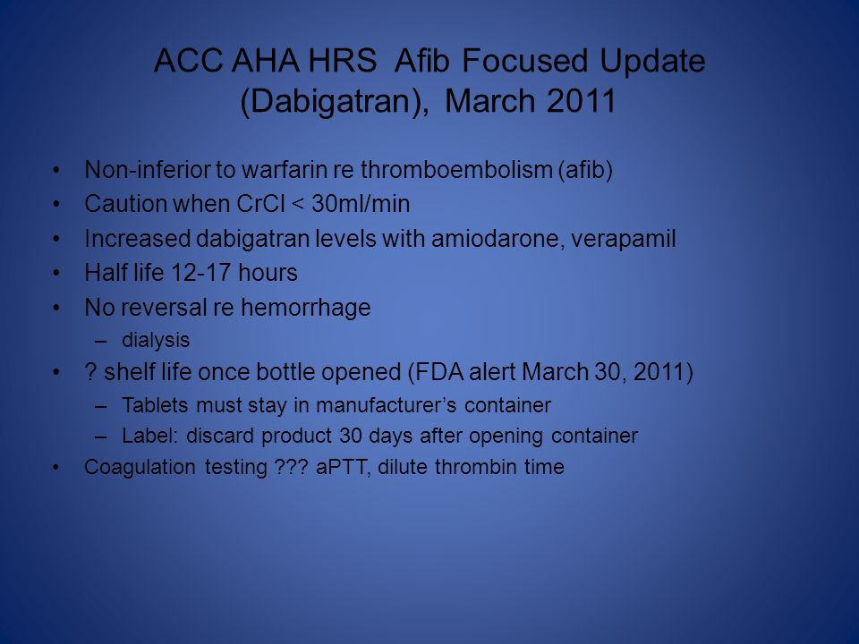 ACC AHA HRS Afib Focused Update (Dabigatran), March 2011 Non-inferior to warfarin re thromboembolism (afib) Caution when CrCl < 30ml/min Increased dab