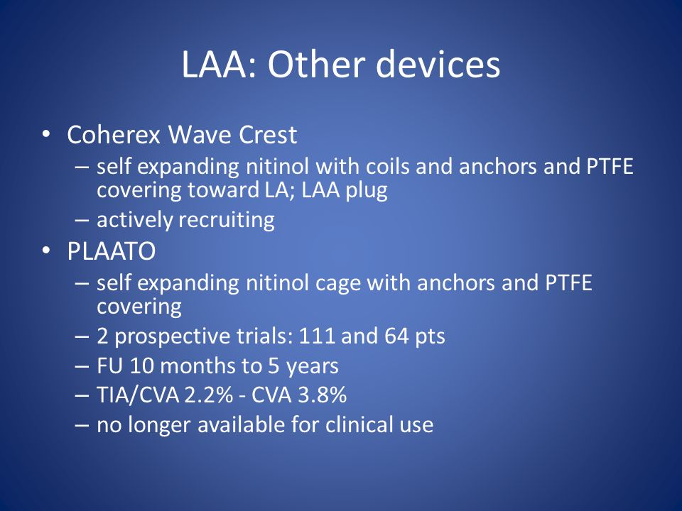 LAA: Other devices Coherex Wave Crest – self expanding nitinol with coils and anchors and PTFE covering toward LA; LAA plug – actively recruiting PLAA