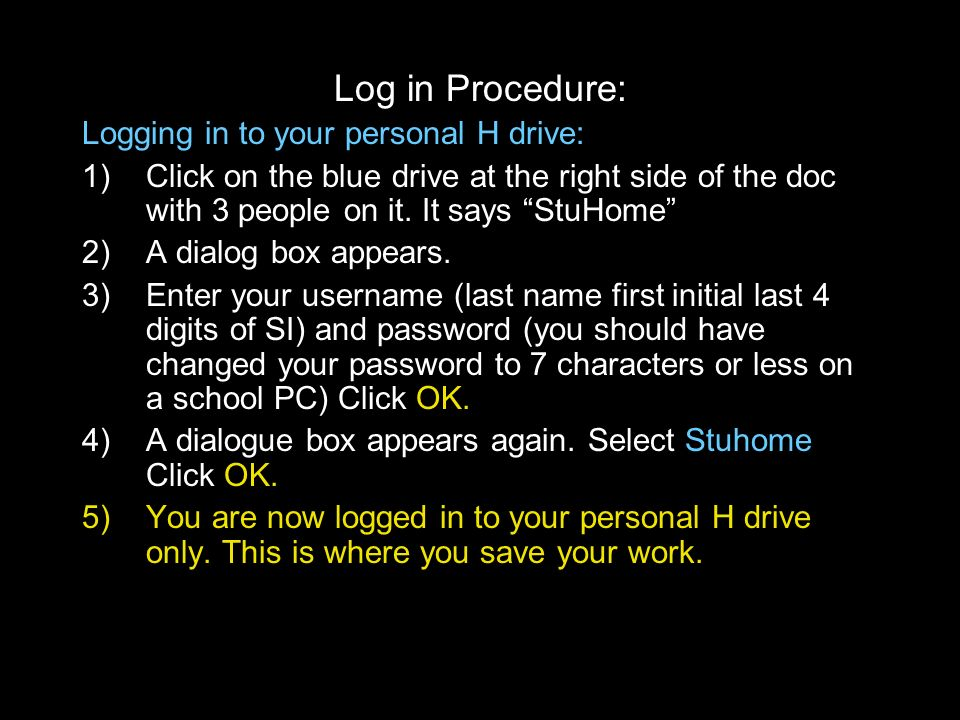Log in Procedure: Logging in to your personal H drive: 1)Click on the blue drive at the right side of the doc with 3 people on it. It says StuHome 2)A