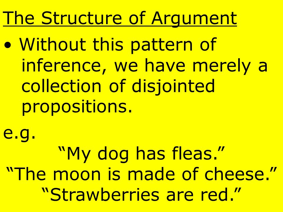 The Structure of Argument The pattern of logic that lets us connect these premises to arrive at the conclusion we call an inference.