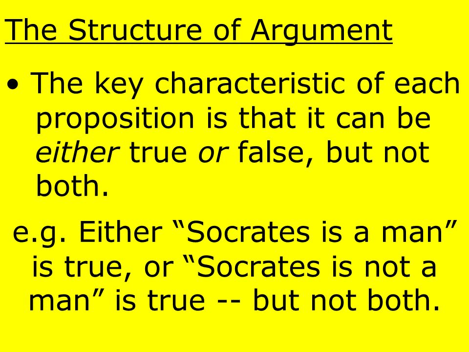 The Structure of Argument The basic unit of logic is the proposition or statement, typically expressed in a declarative sentence: e.g. Smith loves Jon