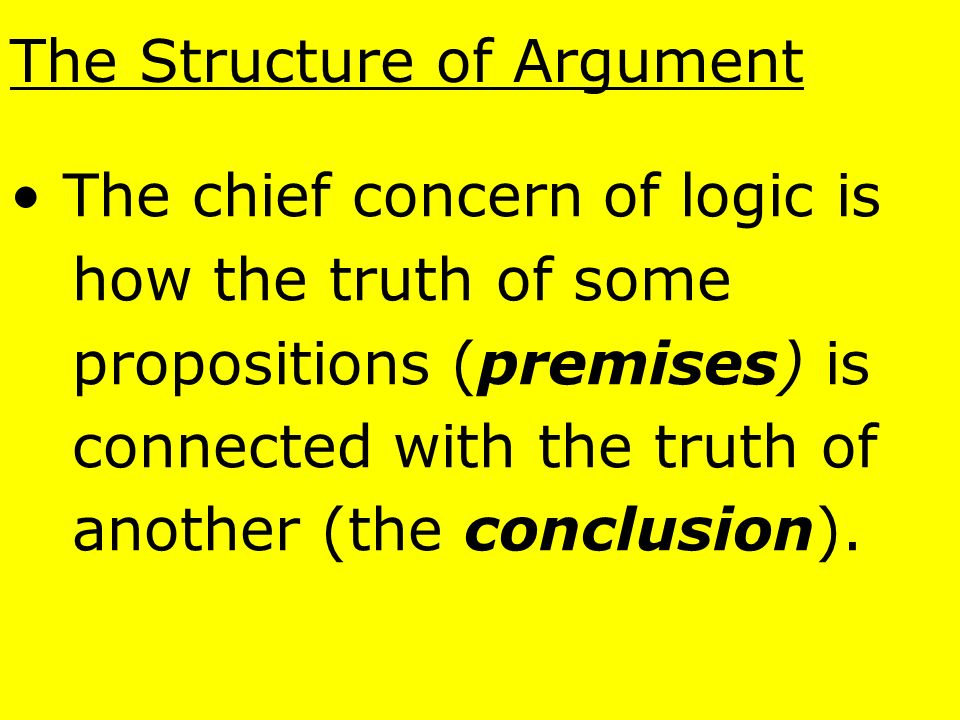The Structure of Argument The key characteristic of each proposition is that it can be either true or false, but not both.