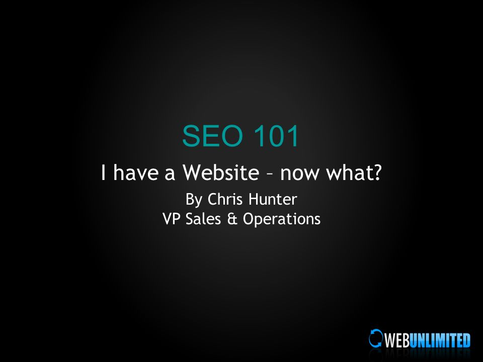 SEO 101 I have a Website – now what By Chris Hunter VP Sales & Operations