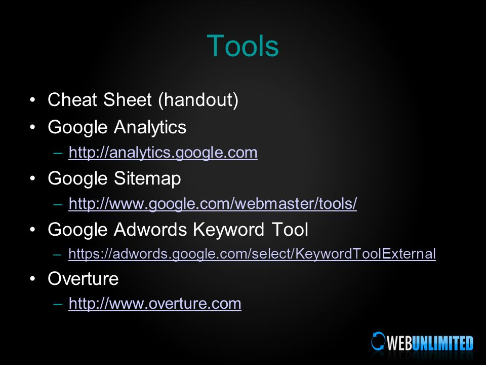 Tools Cheat Sheet (handout) Google Analytics –http://analytics.google.comhttp://analytics.google.com Google Sitemap –http://www.google.com/webmaster/tools/http://www.google.com/webmaster/tools/ Google Adwords Keyword Tool –https://adwords.google.com/select/KeywordToolExternalhttps://adwords.google.com/select/KeywordToolExternal Overture –http://www.overture.comhttp://www.overture.com