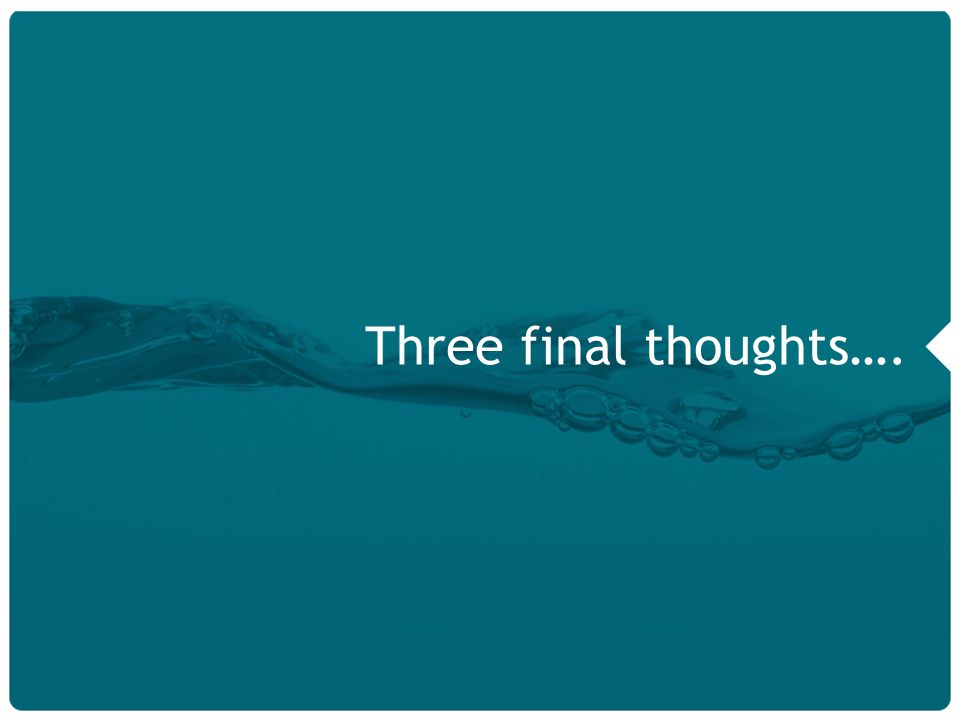 18 Three final thoughts….