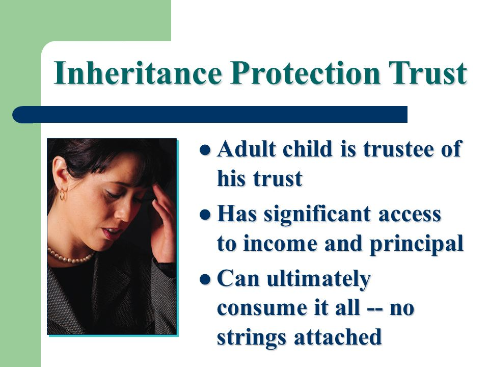 Inheritance Protection Trust Adult child is trustee of his trust Adult child is trustee of his trust Has significant access to income and principal Ha