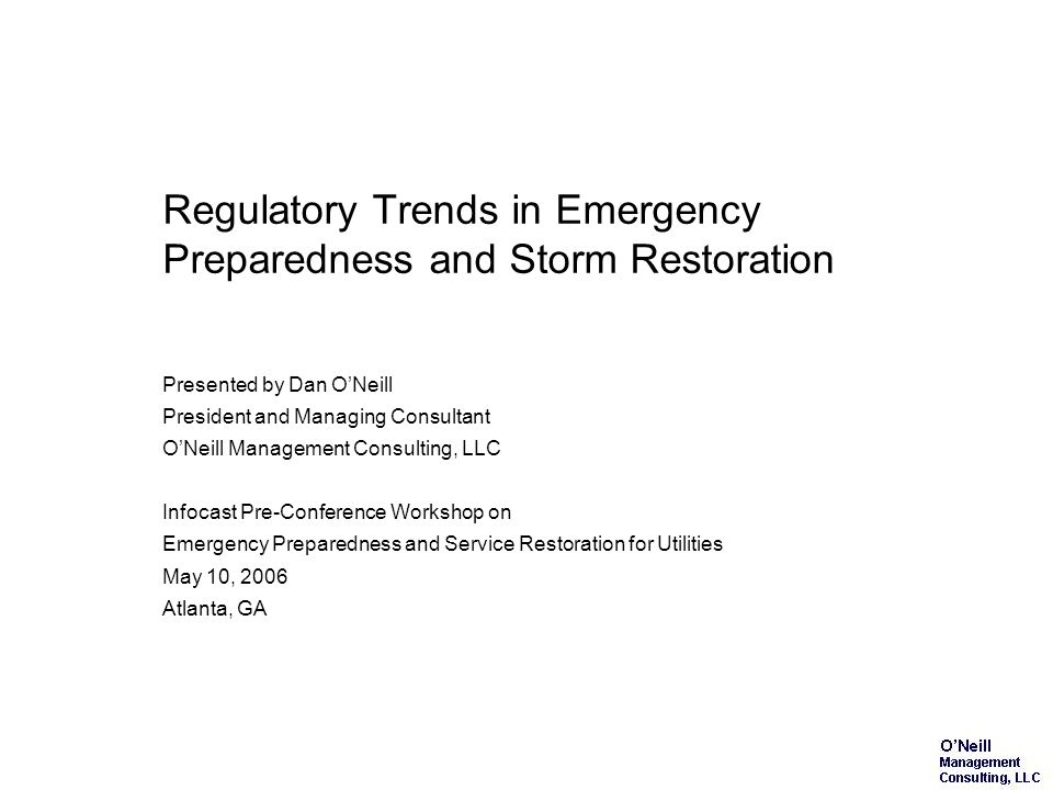 Regulatory Trends in Emergency Preparedness and Storm Restoration Presented by Dan ONeill President and Managing Consultant ONeill Management Consulting, LLC Infocast Pre-Conference Workshop on Emergency Preparedness and Service Restoration for Utilities May 10, 2006 Atlanta, GA