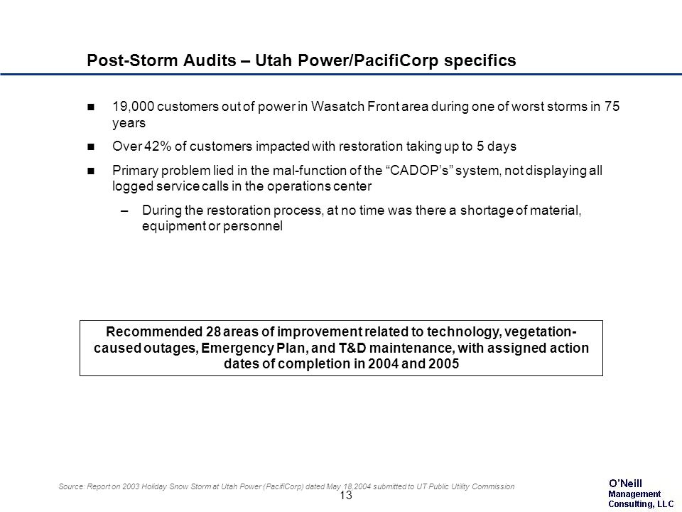 13 Source: Report on 2003 Holiday Snow Storm at Utah Power (PacifiCorp) dated May 18,2004 submitted to UT Public Utility Commission Post-Storm Audits – Utah Power/PacifiCorp specifics 19,000 customers out of power in Wasatch Front area during one of worst storms in 75 years Over 42% of customers impacted with restoration taking up to 5 days Primary problem lied in the mal-function of the CADOPs system, not displaying all logged service calls in the operations center –During the restoration process, at no time was there a shortage of material, equipment or personnel Recommended 28 areas of improvement related to technology, vegetation- caused outages, Emergency Plan, and T&D maintenance, with assigned action dates of completion in 2004 and 2005