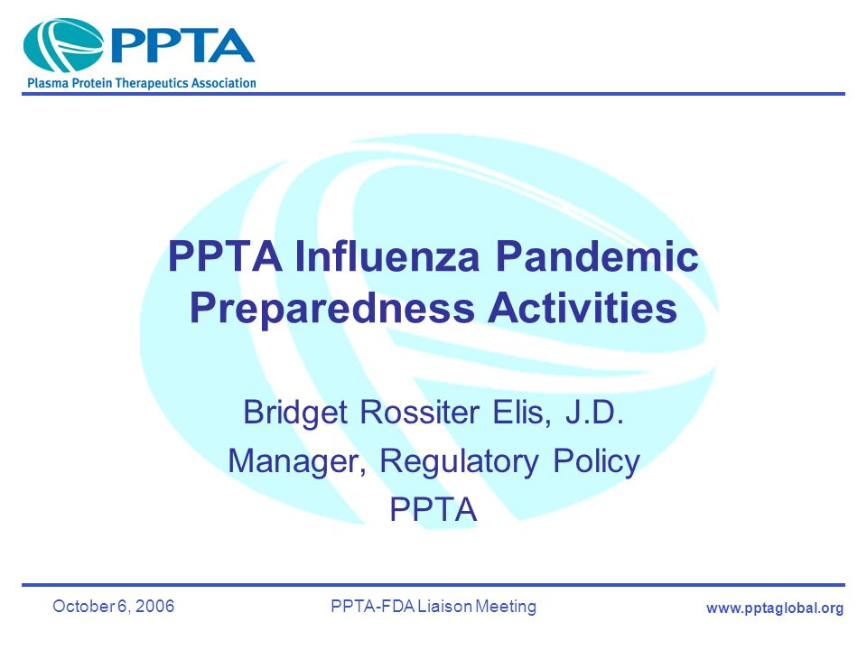 www.pptaglobal.org October 6, 2006PPTA-FDA Liaison Meeting PPTA Influenza Pandemic Preparedness Activities Bridget Rossiter Elis, J.D.