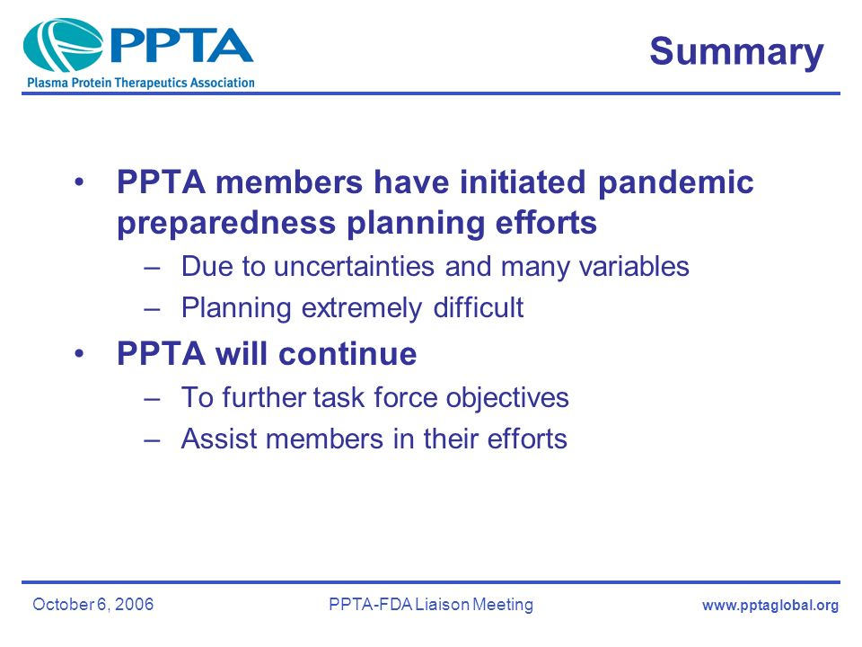 www.pptaglobal.org October 6, 2006PPTA-FDA Liaison Meeting Summary PPTA members have initiated pandemic preparedness planning efforts –Due to uncertainties and many variables –Planning extremely difficult PPTA will continue –To further task force objectives –Assist members in their efforts
