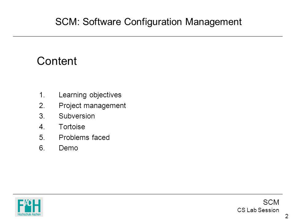 SCM CS Lab Session 2 Content 1.Learning objectives 2.Project management 3.Subversion 4.Tortoise 5.Problems faced 6.Demo SCM: Software Configuration Ma