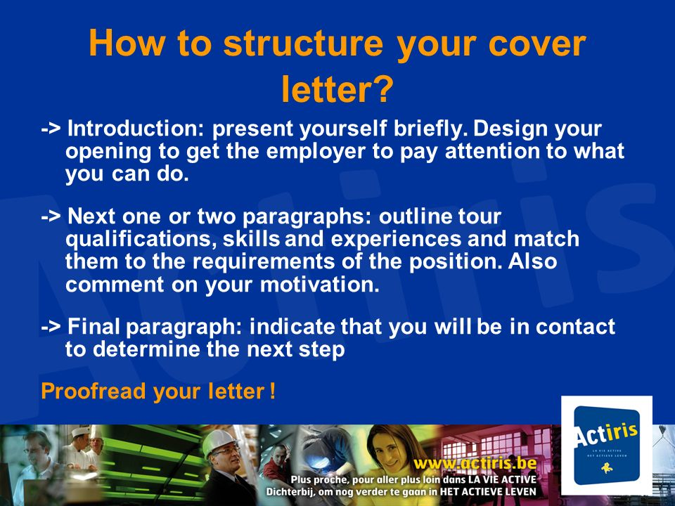 How to structure your cover letter? -> Introduction: present yourself briefly. Design your opening to get the employer to pay attention to what you ca