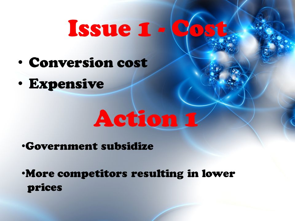 Issue 1 - Cost Conversion cost Expensive Government subsidize More competitors resulting in lower prices Action 1