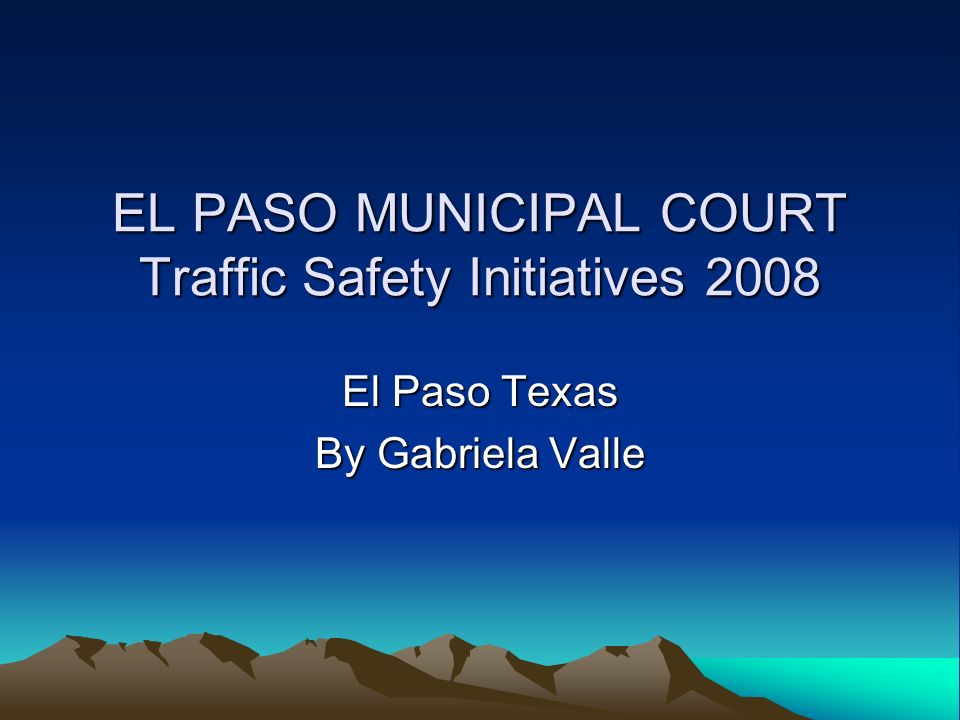 EL PASO MUNICIPAL COURT Traffic Safety Initiatives 2008 El Paso Texas By Gabriela Valle