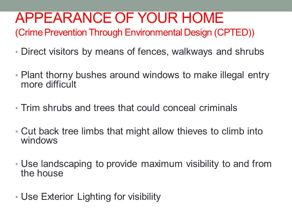 APPEARANCE OF YOUR HOME (Crime Prevention Through Environmental Design (CPTED)) Direct visitors by means of fences, walkways and shrubs Plant thorny bushes around windows to make illegal entry more difficult Trim shrubs and trees that could conceal criminals Cut back tree limbs that might allow thieves to climb into windows Use landscaping to provide maximum visibility to and from the house Use Exterior Lighting for visibility