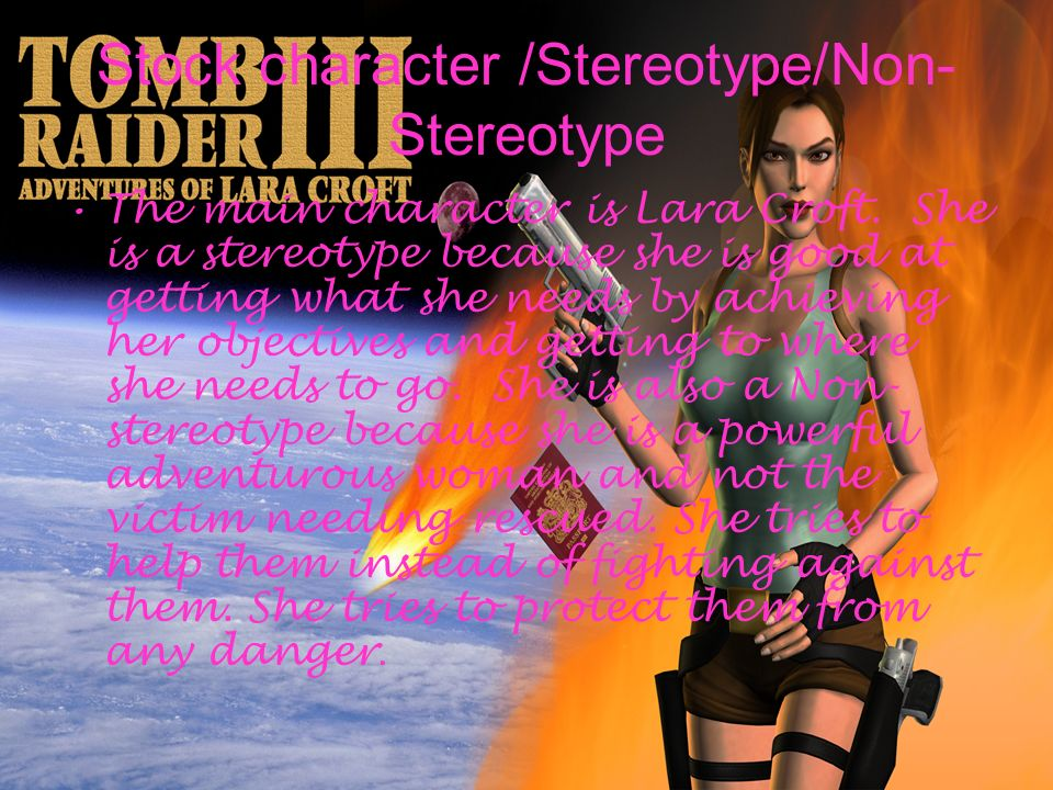 Stock character /Stereotype/Non- Stereotype The main character is Lara Croft. She is a stereotype because she is good at getting what she needs by ach