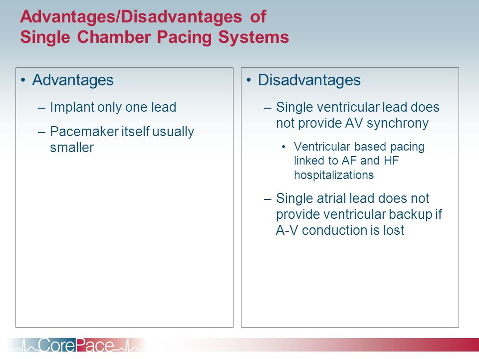 Advantages/Disadvantages of Single Chamber Pacing Systems Advantages –Implant only one lead –Pacemaker itself usually smaller Disadvantages –Single ve