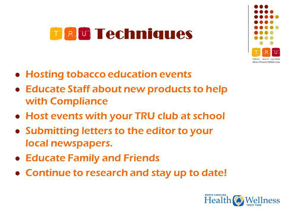 Techniques Hosting tobacco education events Educate Staff about new products to help with Compliance Host events with your TRU club at school Submitting letters to the editor to your local newspapers.