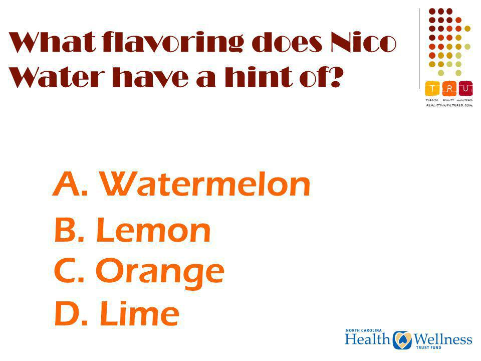 A. Watermelon C. Orange D. Lime B. Lemon What flavoring does Nico Water have a hint of