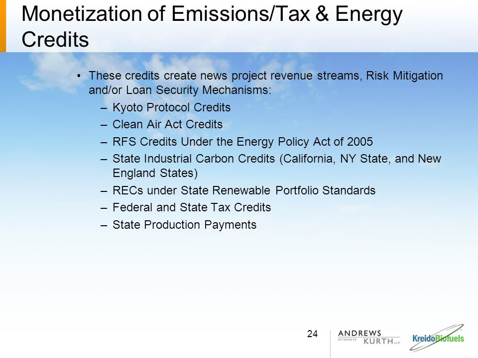 Monetization of Emissions/Tax & Energy Credits These credits create news project revenue streams, Risk Mitigation and/or Loan Security Mechanisms: –Ky