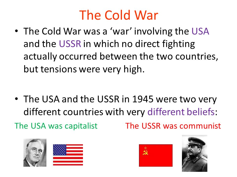 The Cold War The Cold War was a war involving the USA and the USSR in which no direct fighting actually occurred between the two countries, but tensio