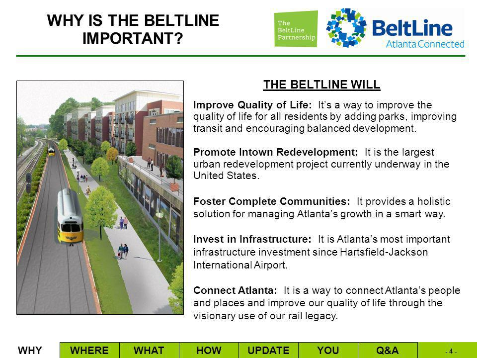 - 4 - THE BELTLINE WILL Improve Quality of Life: Its a way to improve the quality of life for all residents by adding parks, improving transit and encouraging balanced development.