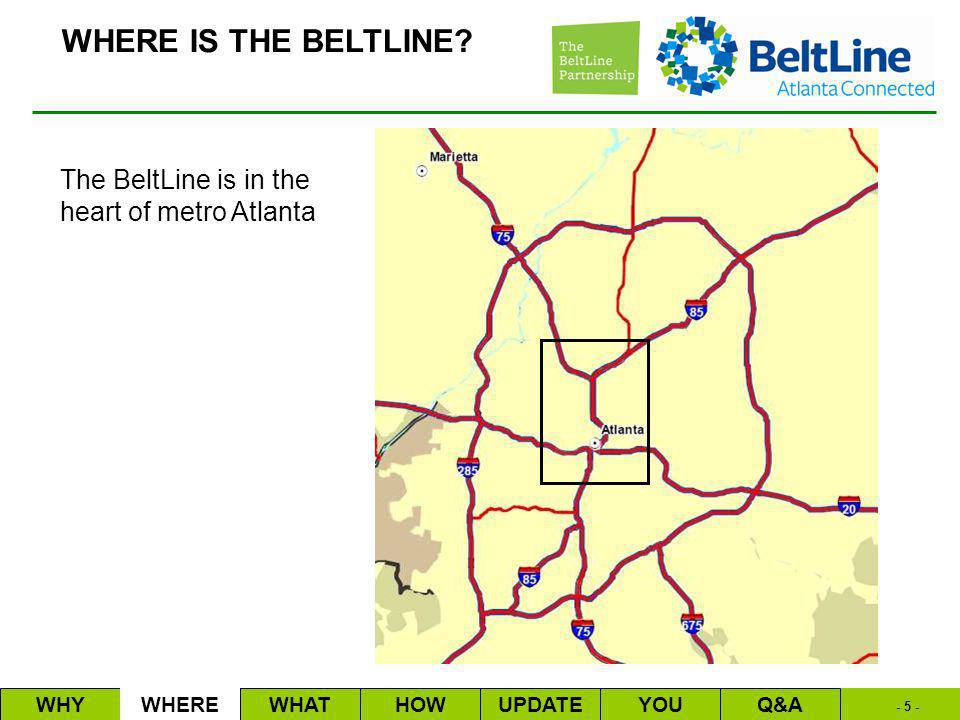- 5 - The BeltLine is in the heart of metro Atlanta WHYWHEREWHATHOWUPDATEQ&AYOU WHERE IS THE BELTLINE?