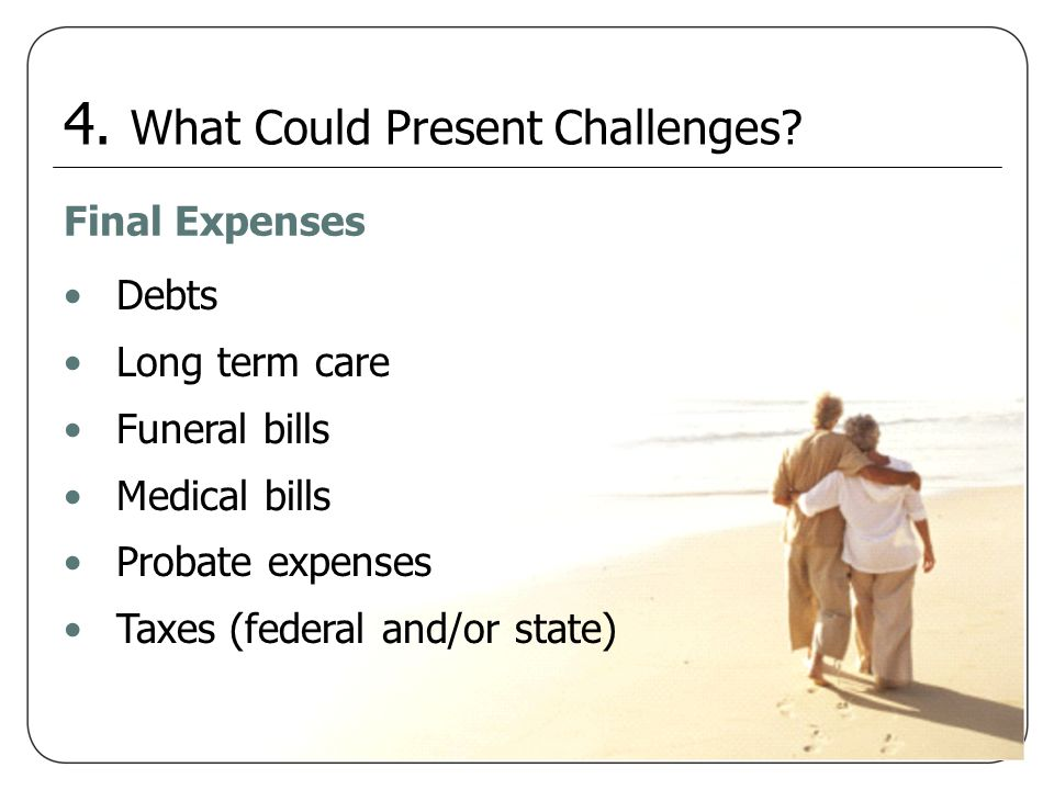 Final Expenses Debts Long term care Funeral bills Medical bills Probate expenses Taxes (federal and/or state) 4. What Could Present Challenges?