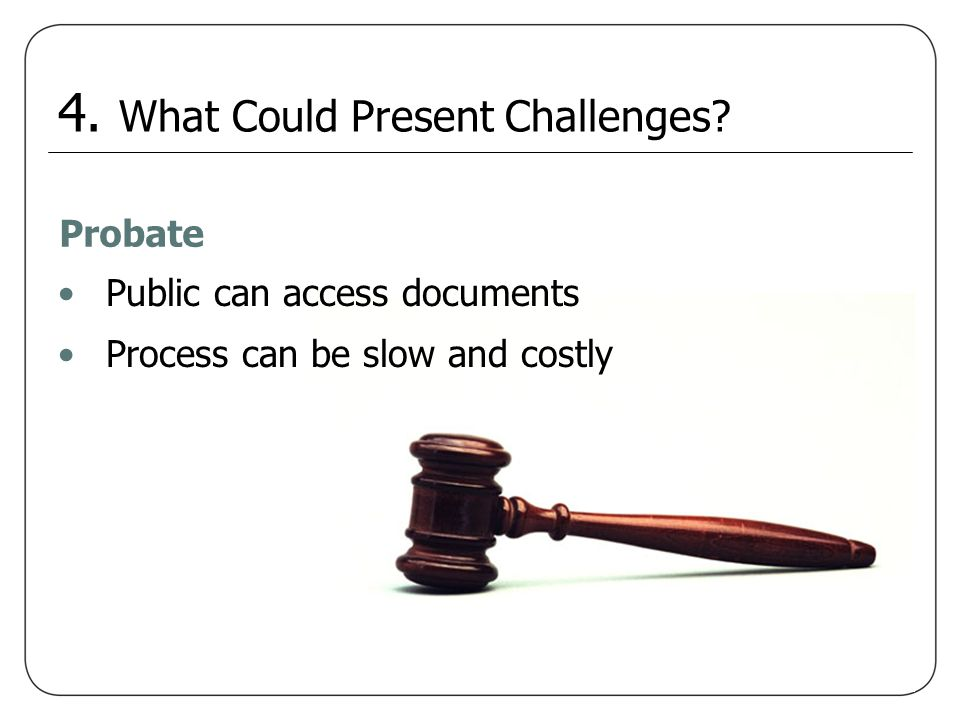 Probate Public can access documents Process can be slow and costly 4. What Could Present Challenges?